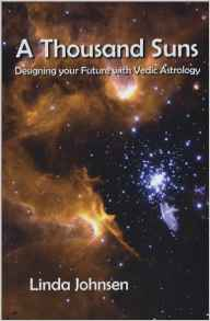 A Thousand Suns: Designing Your Future with Vedic Astrology by Linda Johnsen