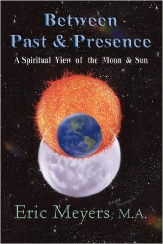 Between Past & Presence: A Spiritual View of the Moon & Sun by Eric Meyers